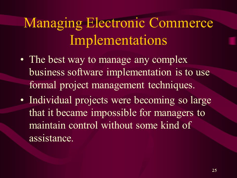 25 Managing Electronic Commerce Implementations The best way to manage any complex business software implementation is to use formal project management techniques.