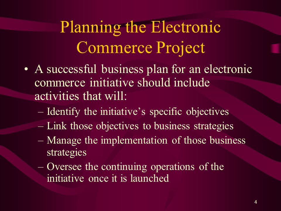 4 Planning the Electronic Commerce Project A successful business plan for an electronic commerce initiative should include activities that will: –Identify the initiative's specific objectives –Link those objectives to business strategies –Manage the implementation of those business strategies –Oversee the continuing operations of the initiative once it is launched