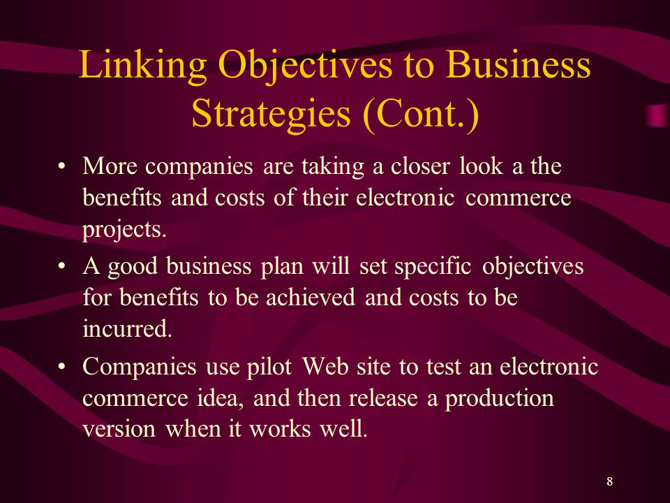 8 Linking Objectives to Business Strategies (Cont.) More companies are taking a closer look a the benefits and costs of their electronic commerce projects.