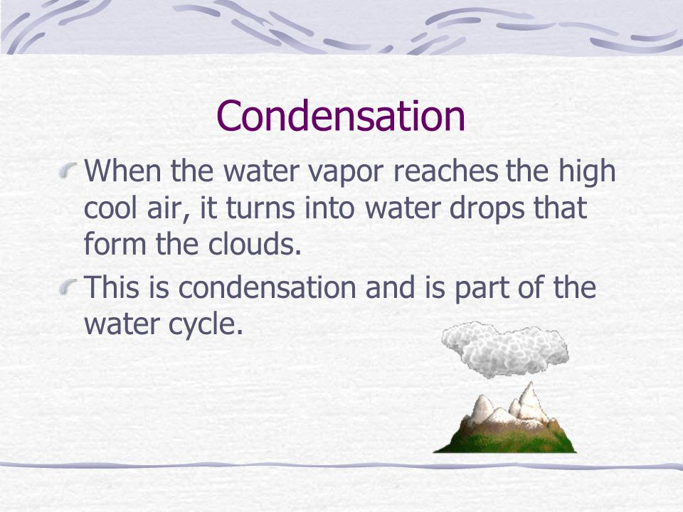 Condensation When the water vapor reaches the high cool air, it turns into water drops that form the clouds.