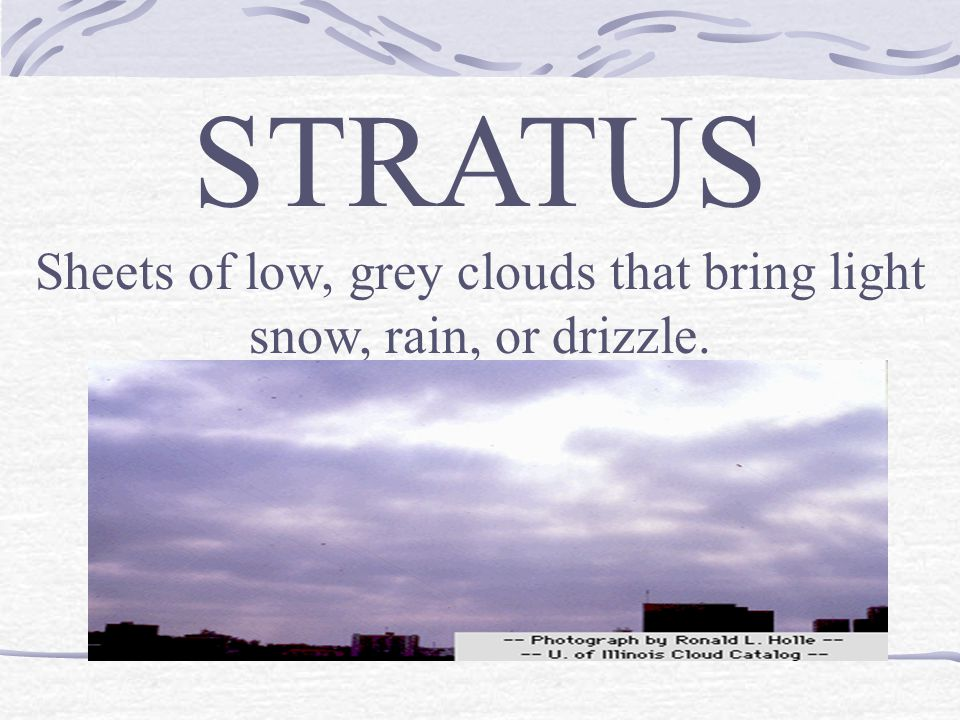 STRATUS Sheets of low, grey clouds that bring light snow, rain, or drizzle.