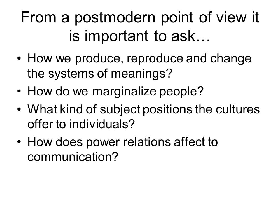 From a postmodern point of view it is important to ask… How we produce, reproduce and change the systems of meanings.