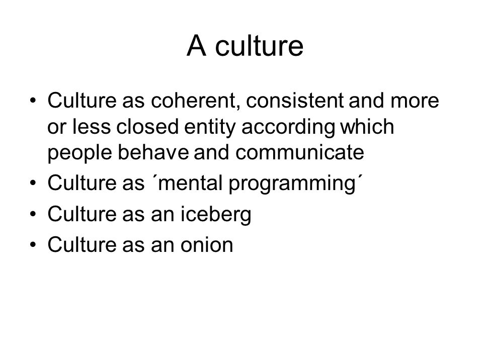 A culture Culture as coherent, consistent and more or less closed entity according which people behave and communicate Culture as ´mental programming´ Culture as an iceberg Culture as an onion