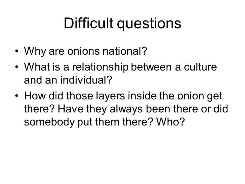 Difficult questions Why are onions national.