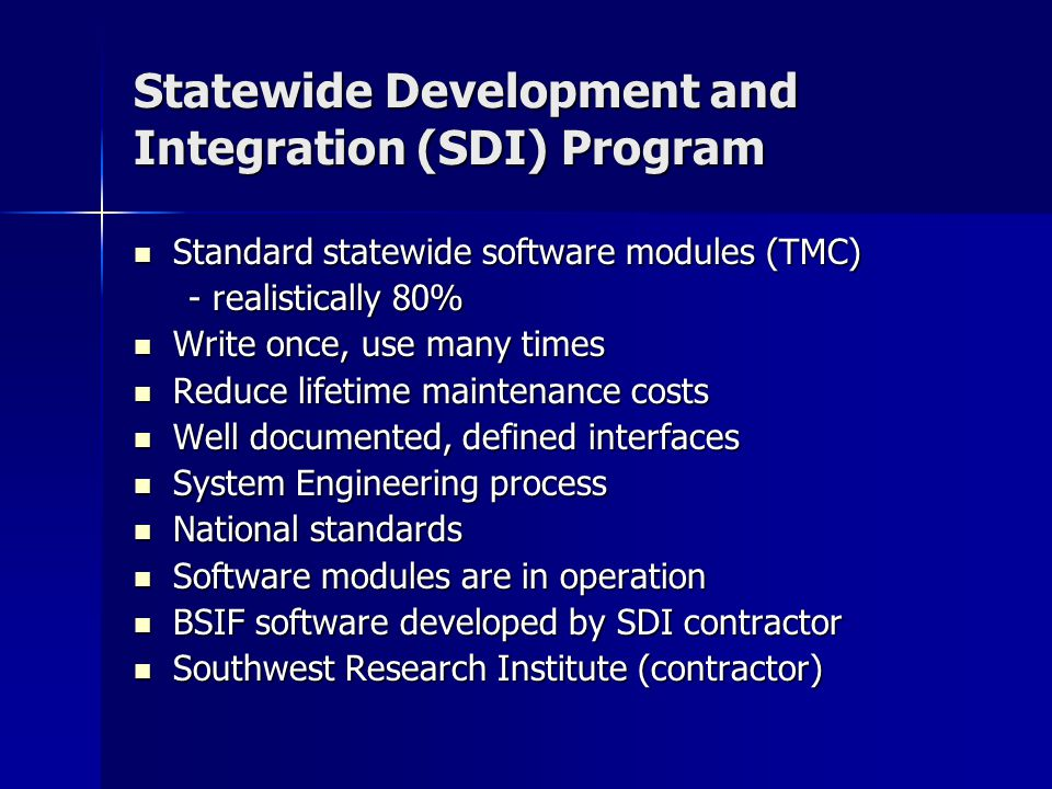 Statewide Development and Integration (SDI) Program Standard statewide software modules (TMC) Standard statewide software modules (TMC) - realistically 80% - realistically 80% Write once, use many times Write once, use many times Reduce lifetime maintenance costs Reduce lifetime maintenance costs Well documented, defined interfaces Well documented, defined interfaces System Engineering process System Engineering process National standards National standards Software modules are in operation Software modules are in operation BSIF software developed by SDI contractor BSIF software developed by SDI contractor Southwest Research Institute (contractor) Southwest Research Institute (contractor)