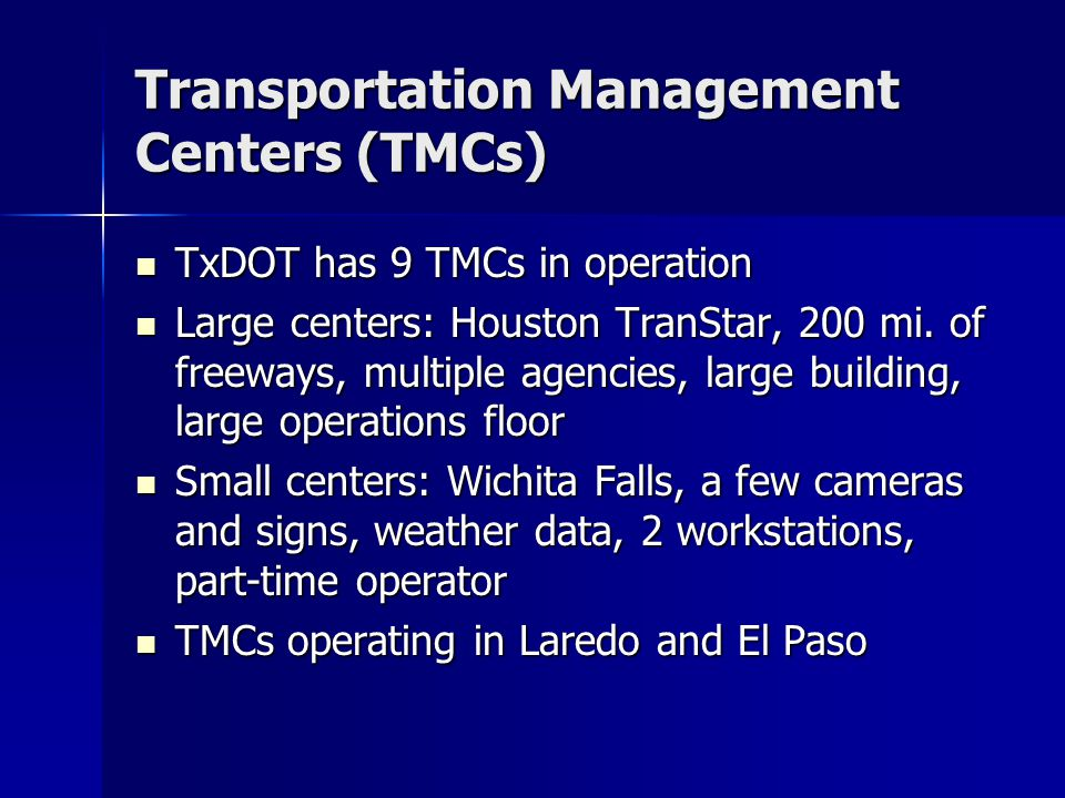 Transportation Management Centers (TMCs) TxDOT has 9 TMCs in operation TxDOT has 9 TMCs in operation Large centers: Houston TranStar, 200 mi.