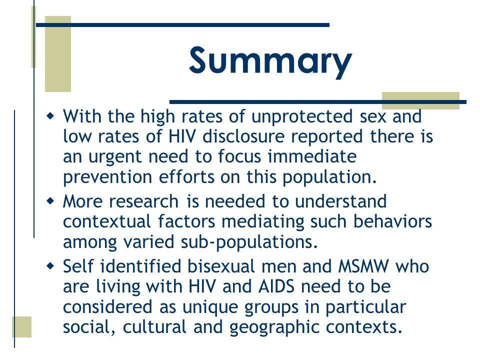 Summary  With the high rates of unprotected sex and low rates of HIV disclosure reported there is an urgent need to focus immediate prevention efforts on this population.