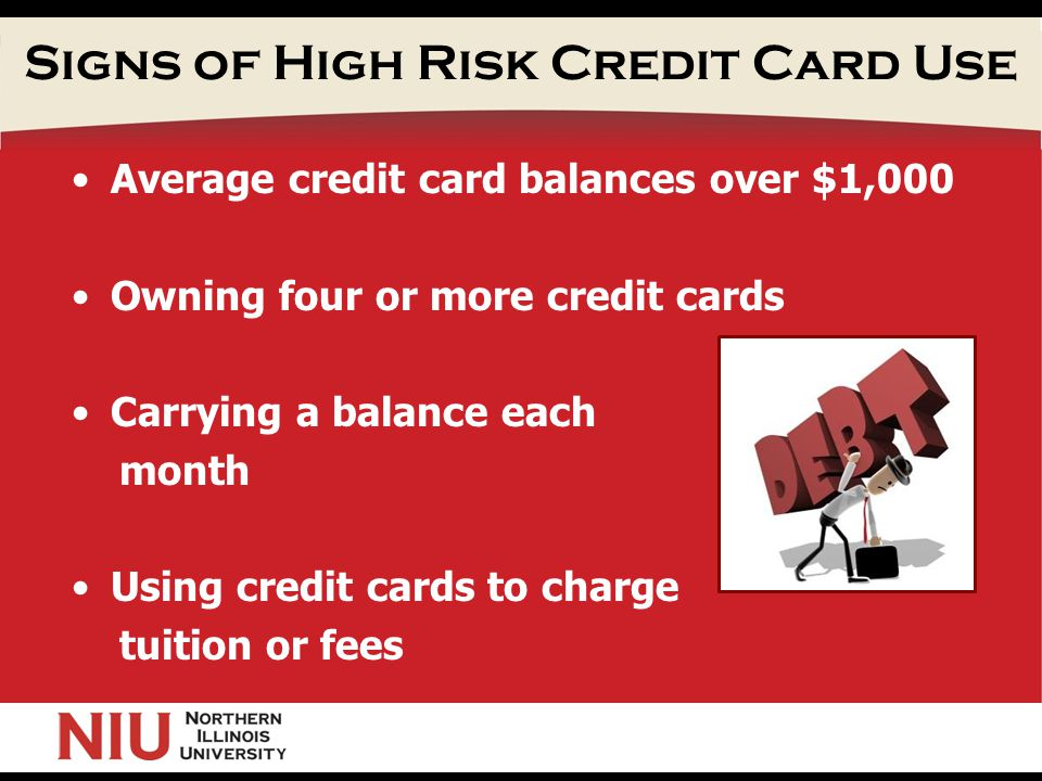 Signs of High Risk Credit Card Use Average credit card balances over $1,000 Owning four or more credit cards Carrying a balance each month Using credit cards to charge tuition or fees