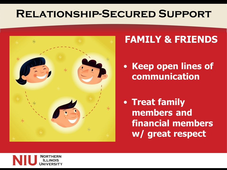 Relationship-Secured Support FAMILY & FRIENDS Keep open lines of communication Treat family members and financial members w/ great respect