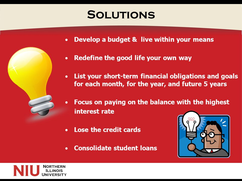 Solutions Develop a budget & live within your means Redefine the good life your own way List your short-term financial obligations and goals for each month, for the year, and future 5 years Focus on paying on the balance with the highest interest rate Lose the credit cards Consolidate student loans