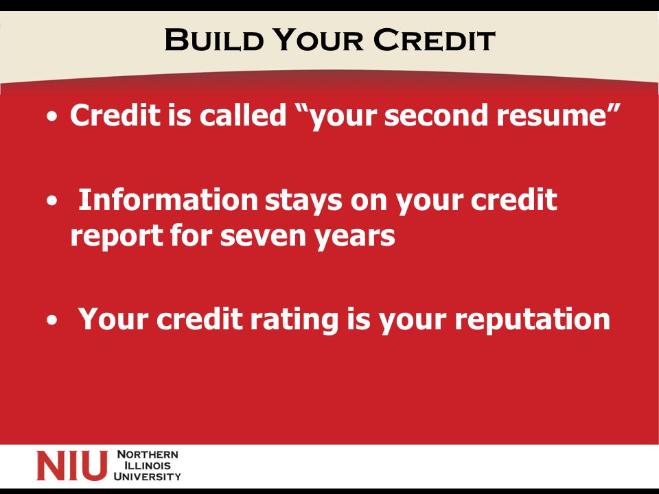 Build Your Credit Credit is called your second resume Information stays on your credit report for seven years Your credit rating is your reputation