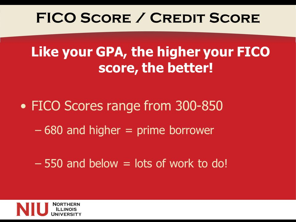 FICO Score / Credit Score Like your GPA, the higher your FICO score, the better.