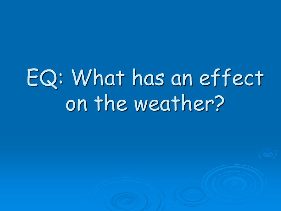 EQ: What has an effect on the weather