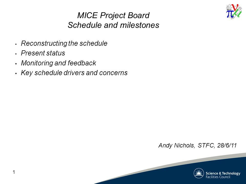 1 MICE Project Board Schedule and milestones Reconstructing the schedule Present status Monitoring and feedback Key schedule drivers and concerns Andy Nichols, STFC, 28/6/11