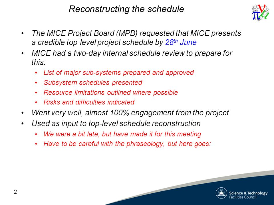 Reconstructing the schedule The MICE Project Board (MPB) requested that MICE presents a credible top-level project schedule by 28 th June MICE had a two-day internal schedule review to prepare for this: List of major sub-systems prepared and approved Subsystem schedules presented Resource limitations outlined where possible Risks and difficulties indicated Went very well, almost 100% engagement from the project Used as input to top-level schedule reconstruction We were a bit late, but have made it for this meeting Have to be careful with the phraseology, but here goes: 2