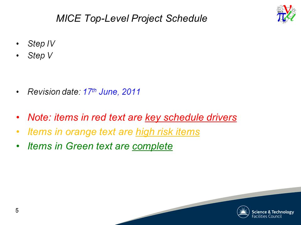 MICE Top-Level Project Schedule Step IV Step V Revision date: 17 th June, 2011 Note: items in red text are key schedule drivers Items in orange text are high risk items Items in Green text are complete 5