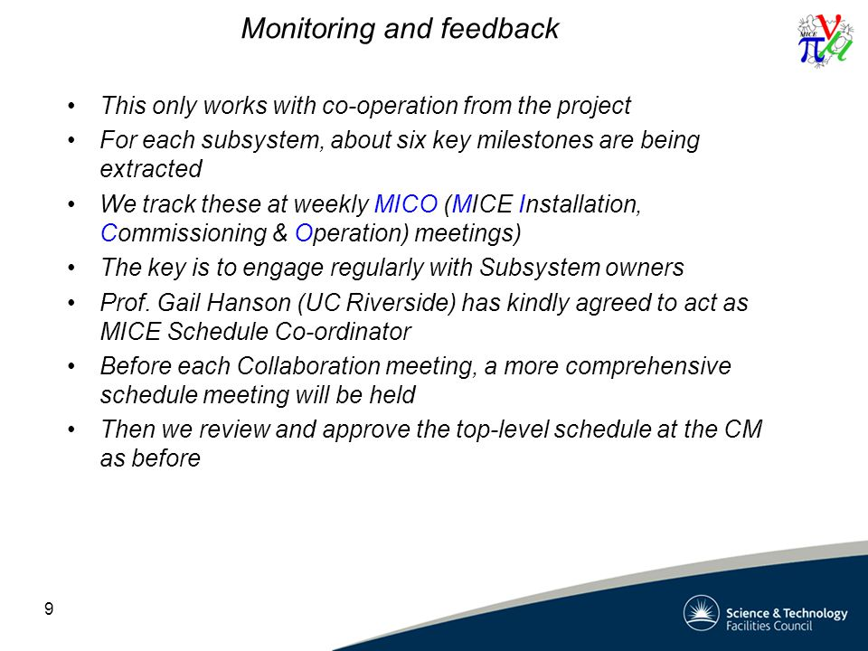 Monitoring and feedback This only works with co-operation from the project For each subsystem, about six key milestones are being extracted We track these at weekly MICO (MICE Installation, Commissioning & Operation) meetings) The key is to engage regularly with Subsystem owners Prof.