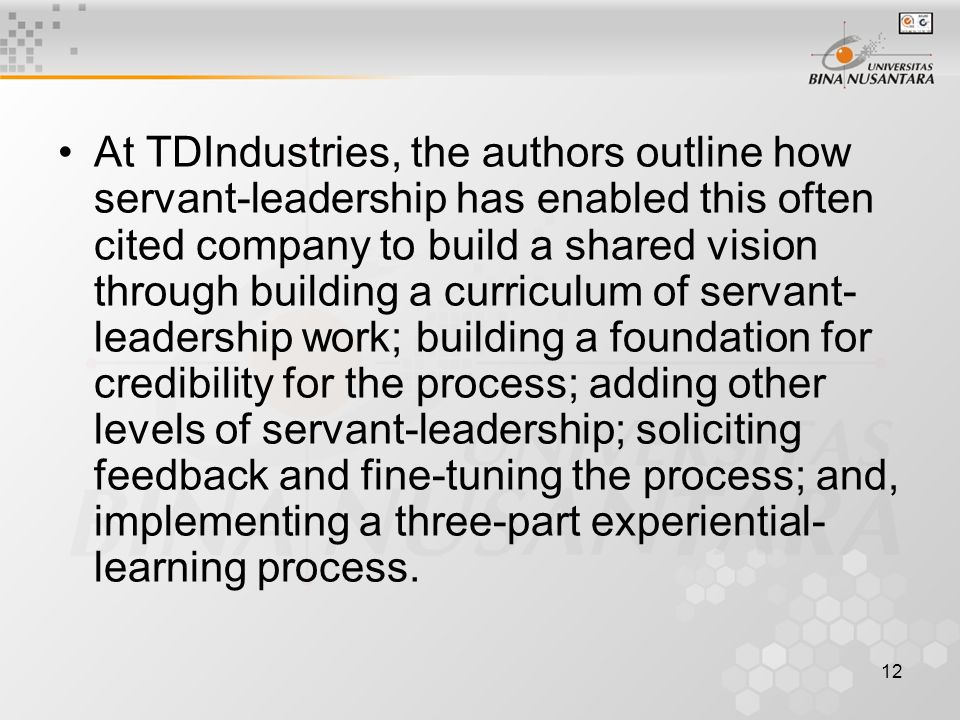 12 At TDIndustries, the authors outline how servant-leadership has enabled this often cited company to build a shared vision through building a curriculum of servant- leadership work; building a foundation for credibility for the process; adding other levels of servant-leadership; soliciting feedback and fine-tuning the process; and, implementing a three-part experiential- learning process.