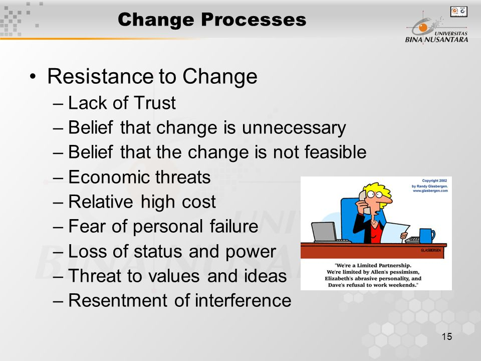 15 Change Processes Resistance to Change –Lack of Trust –Belief that change is unnecessary –Belief that the change is not feasible –Economic threats –Relative high cost –Fear of personal failure –Loss of status and power –Threat to values and ideas –Resentment of interference