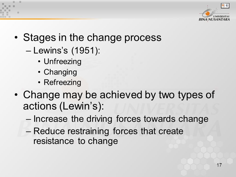 17 Stages in the change process –Lewins's (1951): Unfreezing Changing Refreezing Change may be achieved by two types of actions (Lewin's): –Increase the driving forces towards change –Reduce restraining forces that create resistance to change