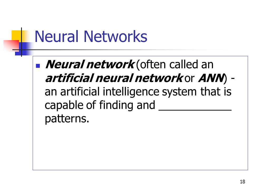 18 Neural Networks Neural network (often called an artificial neural network or ANN) - an artificial intelligence system that is capable of finding and ____________ patterns.