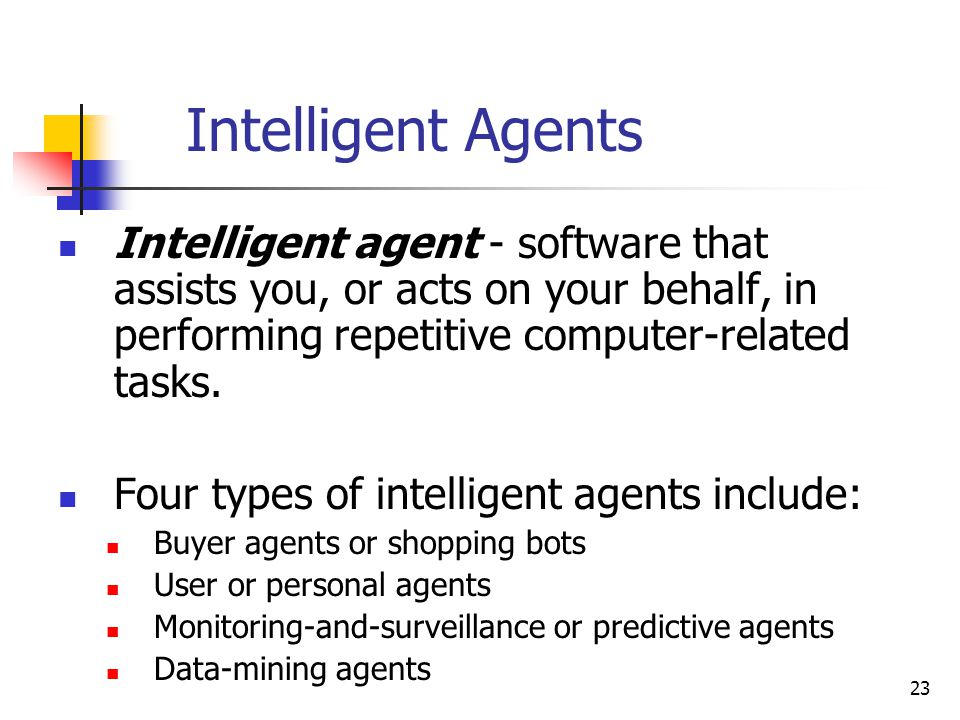 23 Intelligent Agents Intelligent agent - software that assists you, or acts on your behalf, in performing repetitive computer-related tasks.