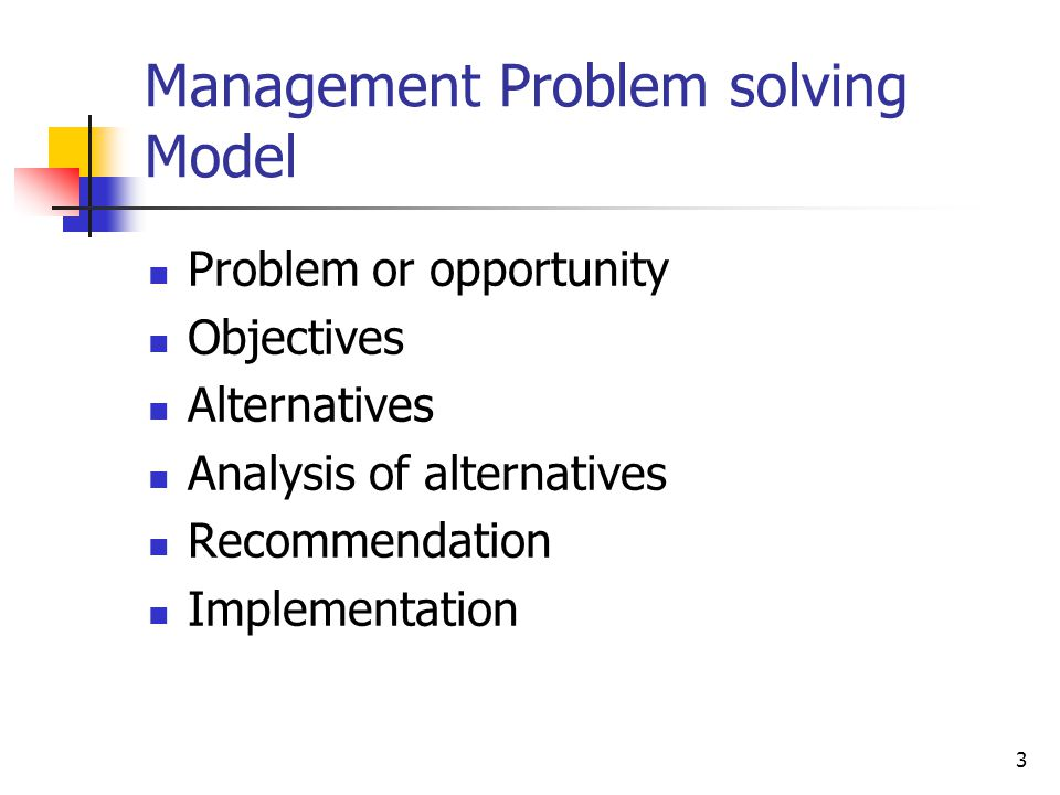 3 Management Problem solving Model Problem or opportunity Objectives Alternatives Analysis of alternatives Recommendation Implementation