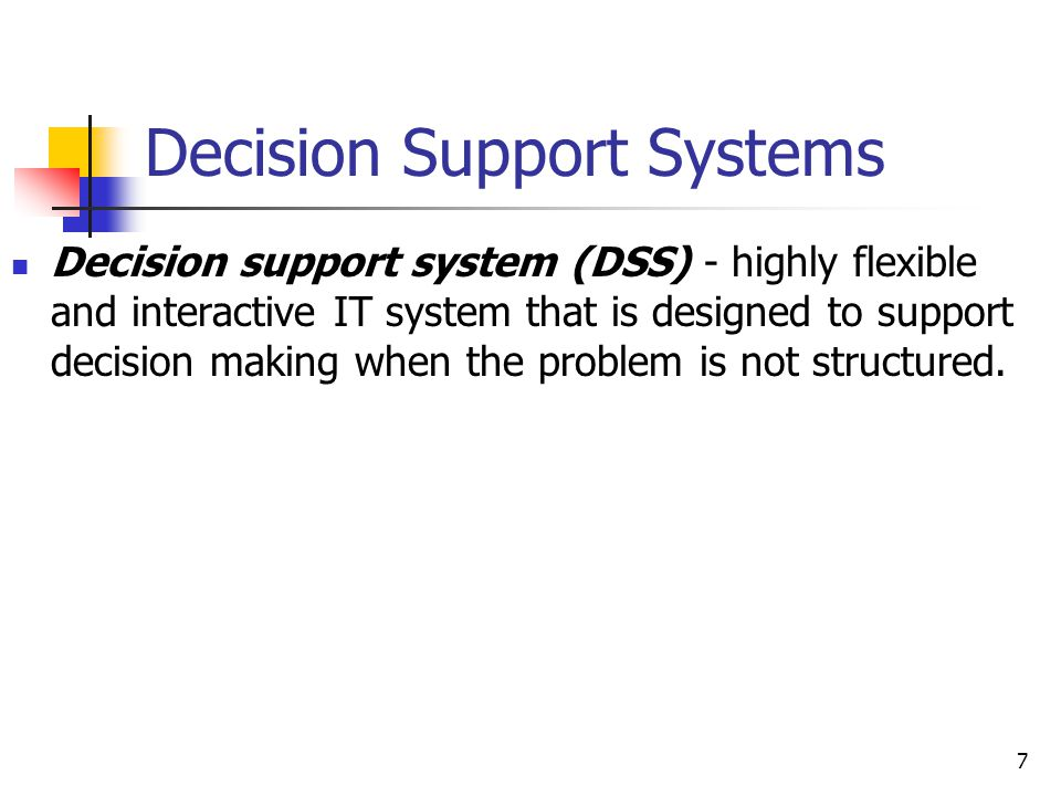 7 Decision Support Systems Decision support system (DSS) - highly flexible and interactive IT system that is designed to support decision making when the problem is not structured.