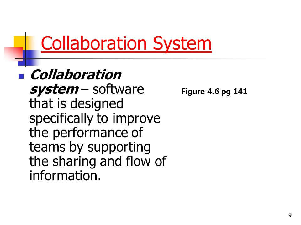 9 Collaboration System Collaboration system – software that is designed specifically to improve the performance of teams by supporting the sharing and flow of information.