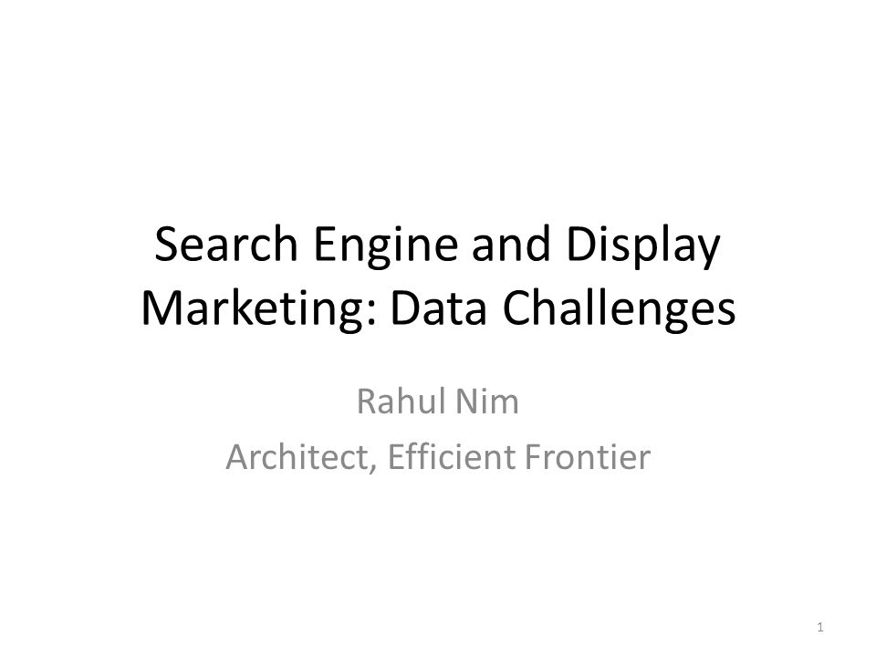 Search Engine and Display Marketing: Data Challenges Rahul Nim Architect, Efficient Frontier 1