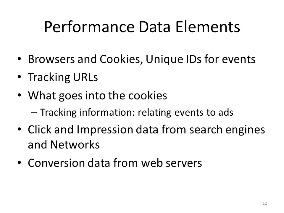 Performance Data Elements Browsers and Cookies, Unique IDs for events Tracking URLs What goes into the cookies – Tracking information: relating events to ads Click and Impression data from search engines and Networks Conversion data from web servers 12