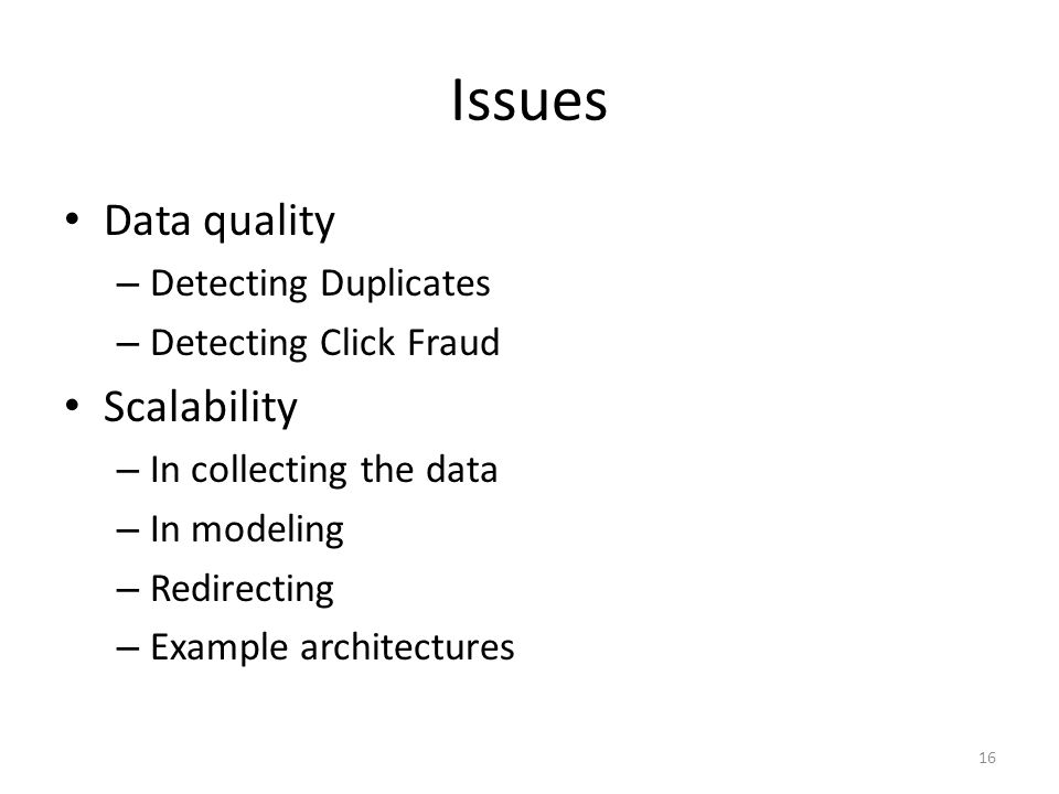 Issues Data quality – Detecting Duplicates – Detecting Click Fraud Scalability – In collecting the data – In modeling – Redirecting – Example architectures 16