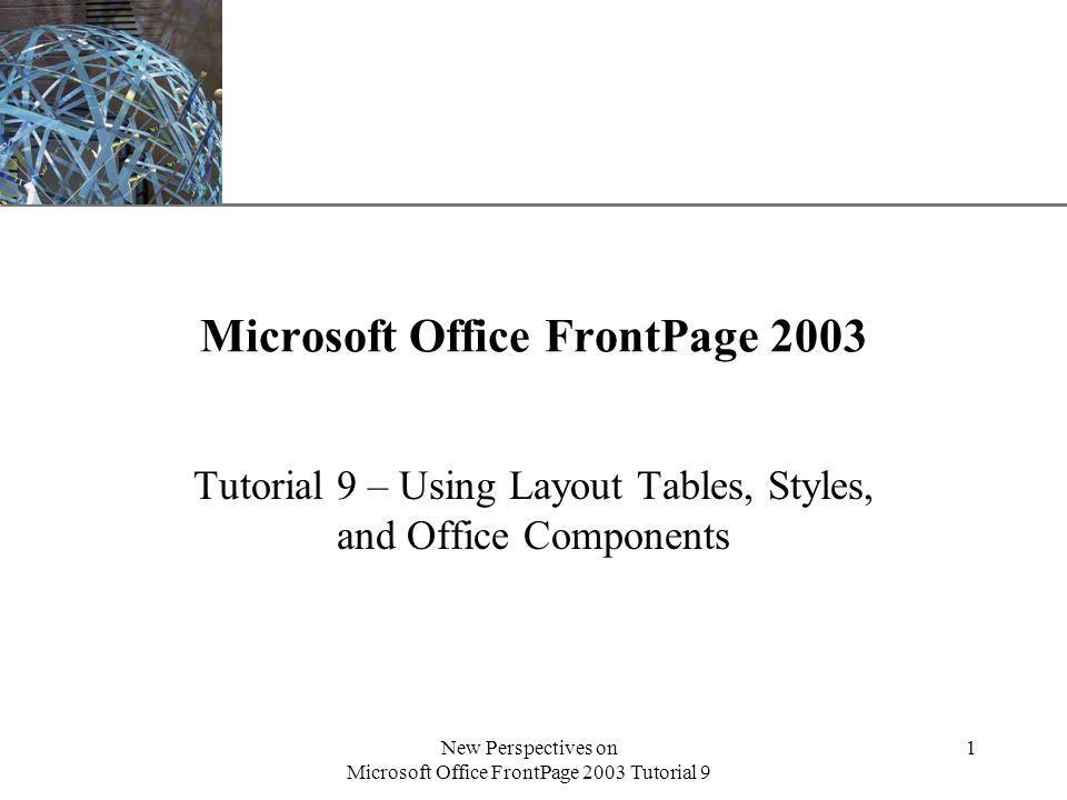 XP New Perspectives on Microsoft Office FrontPage 2003 Tutorial 9 1 Microsoft Office FrontPage 2003 Tutorial 9 – Using Layout Tables, Styles, and Office Components