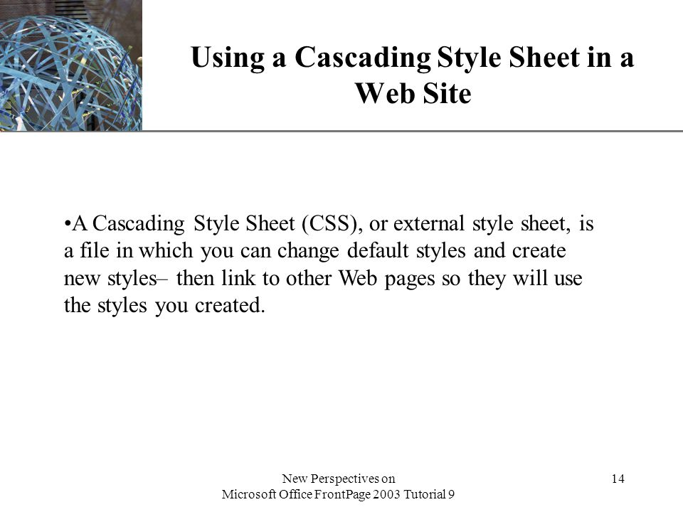 XP New Perspectives on Microsoft Office FrontPage 2003 Tutorial 9 14 Using a Cascading Style Sheet in a Web Site A Cascading Style Sheet (CSS), or external style sheet, is a file in which you can change default styles and create new styles– then link to other Web pages so they will use the styles you created.