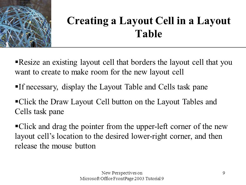 XP New Perspectives on Microsoft Office FrontPage 2003 Tutorial 9 9 Creating a Layout Cell in a Layout Table  Resize an existing layout cell that borders the layout cell that you want to create to make room for the new layout cell  If necessary, display the Layout Table and Cells task pane  Click the Draw Layout Cell button on the Layout Tables and Cells task pane  Click and drag the pointer from the upper-left corner of the new layout cell's location to the desired lower-right corner, and then release the mouse button