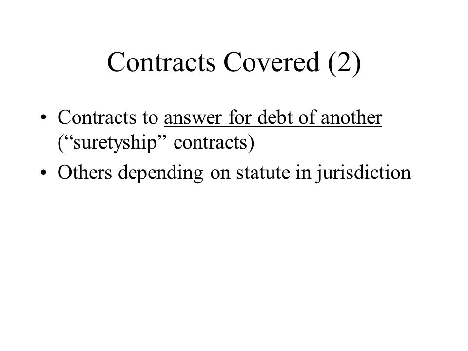 Contracts Covered (2) Contracts to answer for debt of another ( suretyship contracts) Others depending on statute in jurisdiction