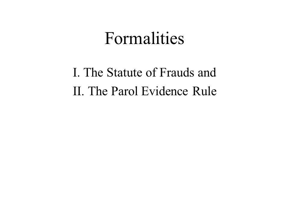 Formalities I. The Statute of Frauds and II. The Parol Evidence Rule