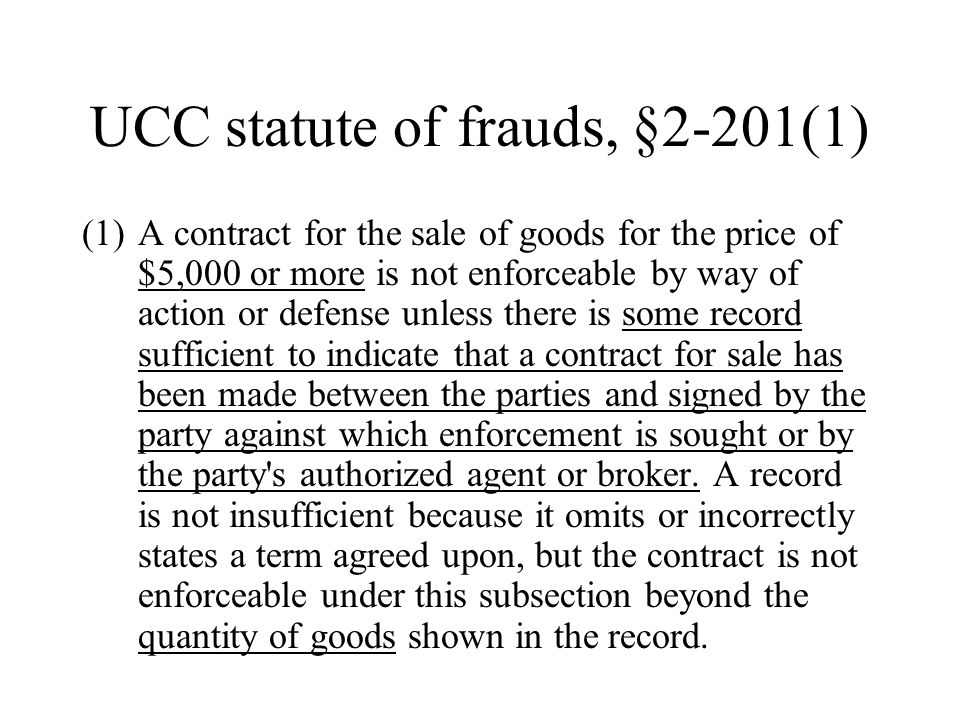 UCC statute of frauds, §2-201(1) (1)A contract for the sale of goods for the price of $5,000 or more is not enforceable by way of action or defense unless there is some record sufficient to indicate that a contract for sale has been made between the parties and signed by the party against which enforcement is sought or by the party s authorized agent or broker.