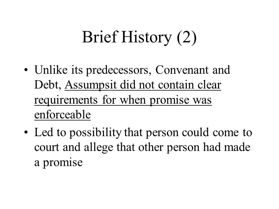 Brief History (2) Unlike its predecessors, Convenant and Debt, Assumpsit did not contain clear requirements for when promise was enforceable Led to possibility that person could come to court and allege that other person had made a promise