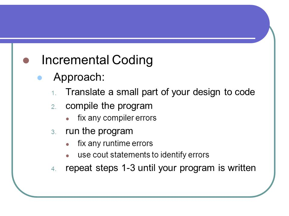 Incremental Coding Approach: 1. Translate a small part of your design to code 2.