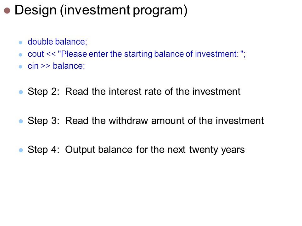 Design (investment program) double balance; cout << Please enter the starting balance of investment: ; cin >> balance; Step 2: Read the interest rate of the investment Step 3: Read the withdraw amount of the investment Step 4: Output balance for the next twenty years