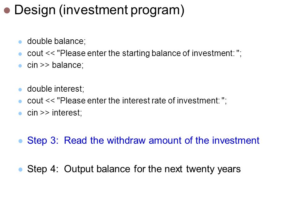 Design (investment program) double balance; cout << Please enter the starting balance of investment: ; cin >> balance; double interest; cout << Please enter the interest rate of investment: ; cin >> interest; Step 3: Read the withdraw amount of the investment Step 4: Output balance for the next twenty years