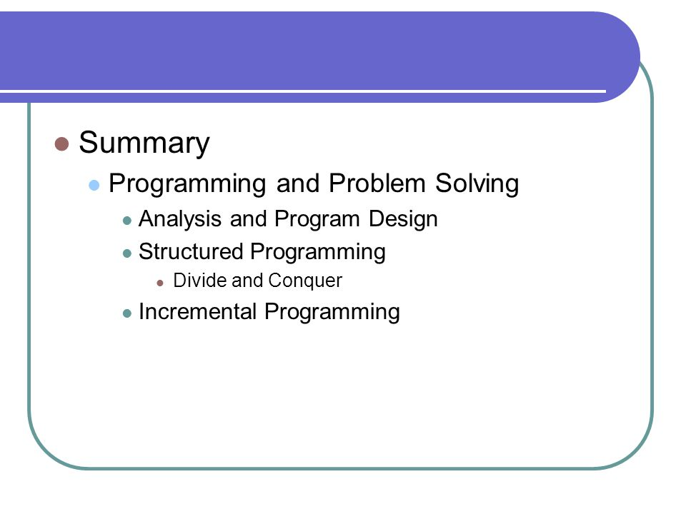 Summary Programming and Problem Solving Analysis and Program Design Structured Programming Divide and Conquer Incremental Programming