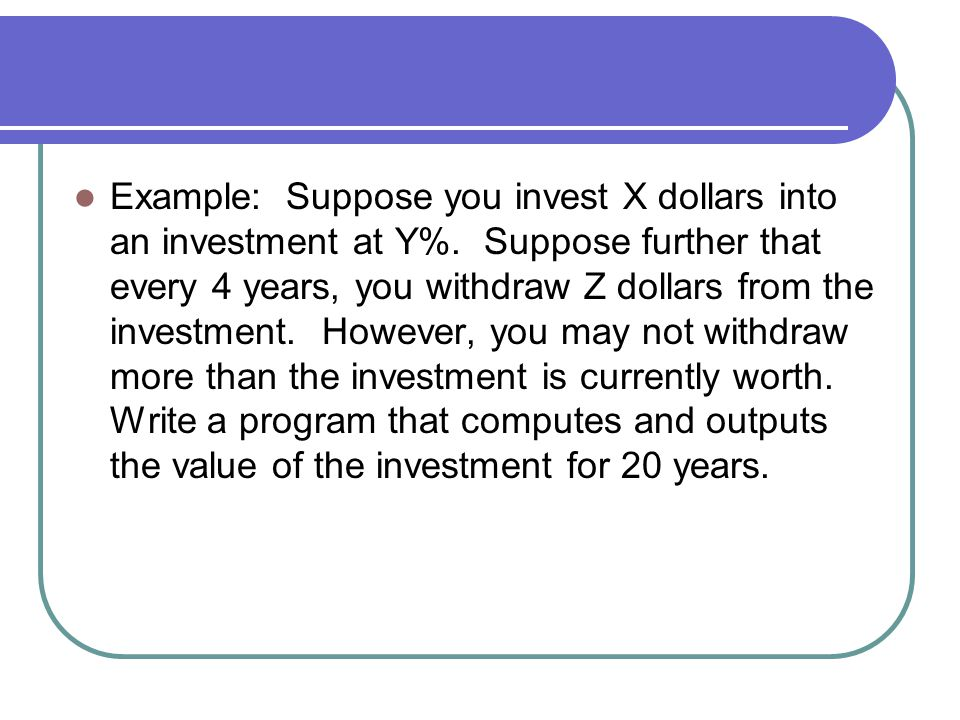 Example: Suppose you invest X dollars into an investment at Y%.