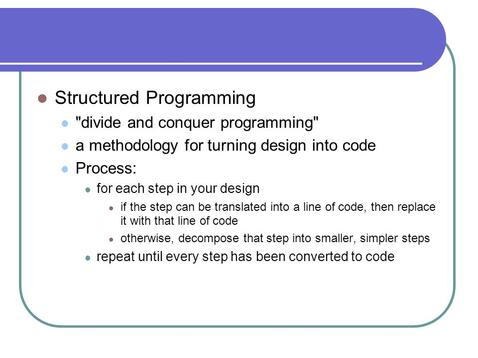 Structured Programming divide and conquer programming a methodology for turning design into code Process: for each step in your design if the step can be translated into a line of code, then replace it with that line of code otherwise, decompose that step into smaller, simpler steps repeat until every step has been converted to code