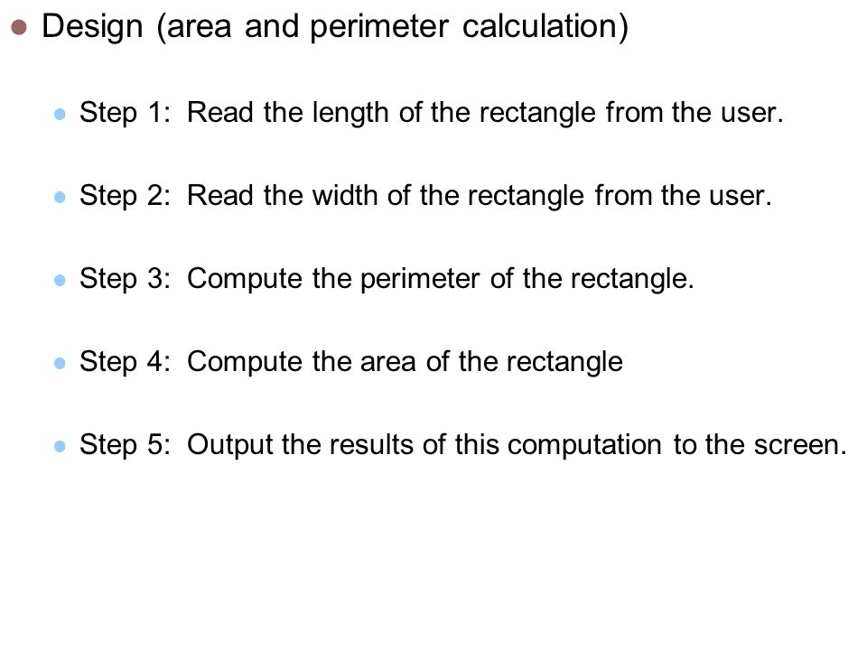 Design (area and perimeter calculation) Step 1: Read the length of the rectangle from the user.