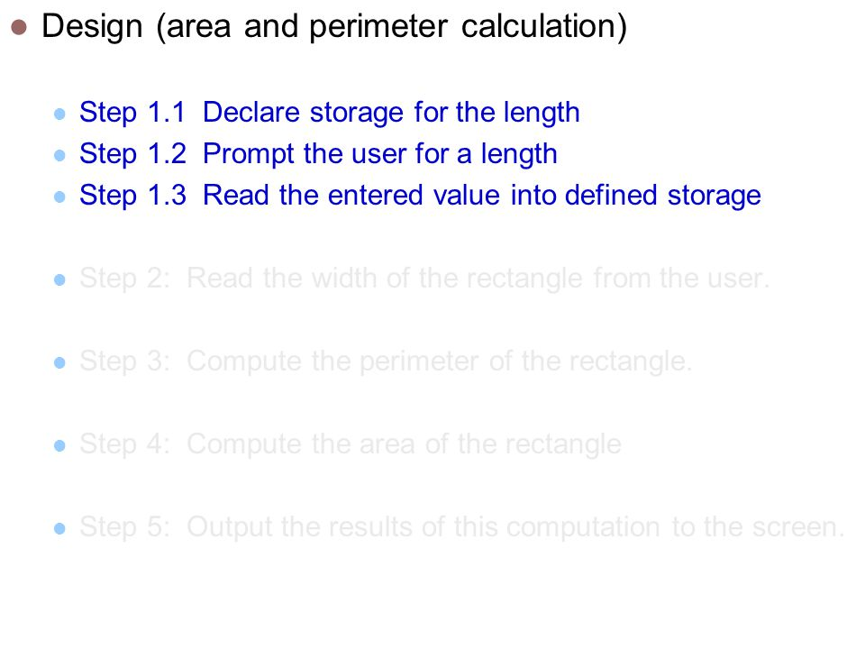 Design (area and perimeter calculation) Step 1.1 Declare storage for the length Step 1.2 Prompt the user for a length Step 1.3 Read the entered value into defined storage Step 2: Read the width of the rectangle from the user.