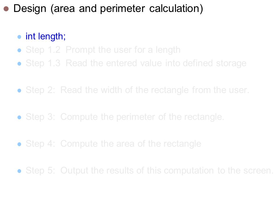 Design (area and perimeter calculation) int length; Step 1.2 Prompt the user for a length Step 1.3 Read the entered value into defined storage Step 2: Read the width of the rectangle from the user.