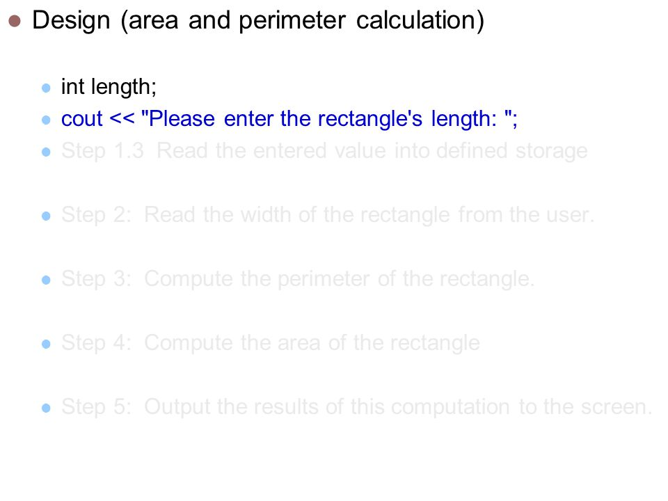 Design (area and perimeter calculation) int length; cout << Please enter the rectangle s length: ; Step 1.3 Read the entered value into defined storage Step 2: Read the width of the rectangle from the user.