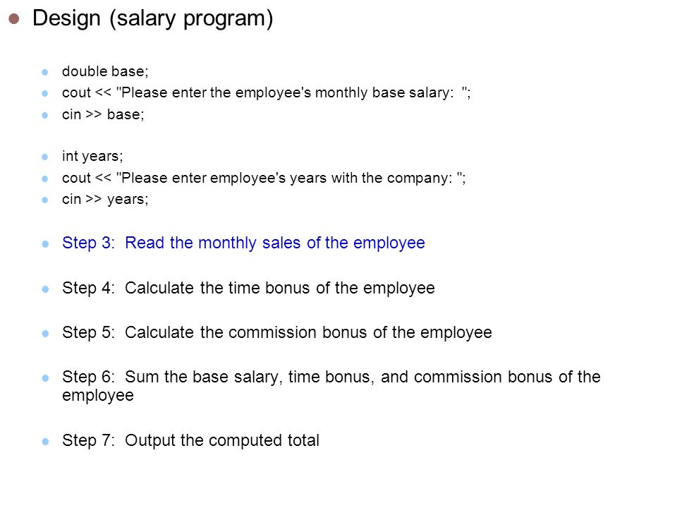 Design (salary program) double base; cout << Please enter the employee s monthly base salary: ; cin >> base; int years; cout << Please enter employee s years with the company: ; cin >> years; Step 3: Read the monthly sales of the employee Step 4: Calculate the time bonus of the employee Step 5: Calculate the commission bonus of the employee Step 6: Sum the base salary, time bonus, and commission bonus of the employee Step 7: Output the computed total